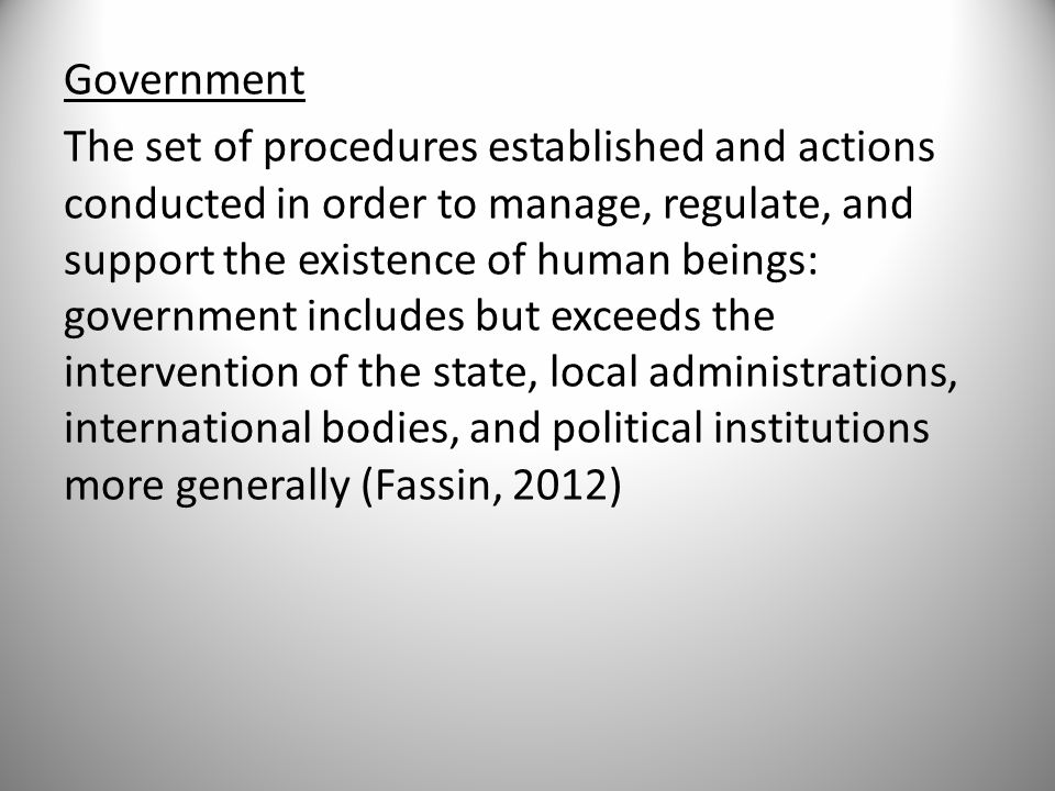 Government The set of procedures established and actions conducted in order to manage, regulate, and support the existence of human beings: government includes but exceeds the intervention of the state, local administrations, international bodies, and political institutions more generally (Fassin, 2012)