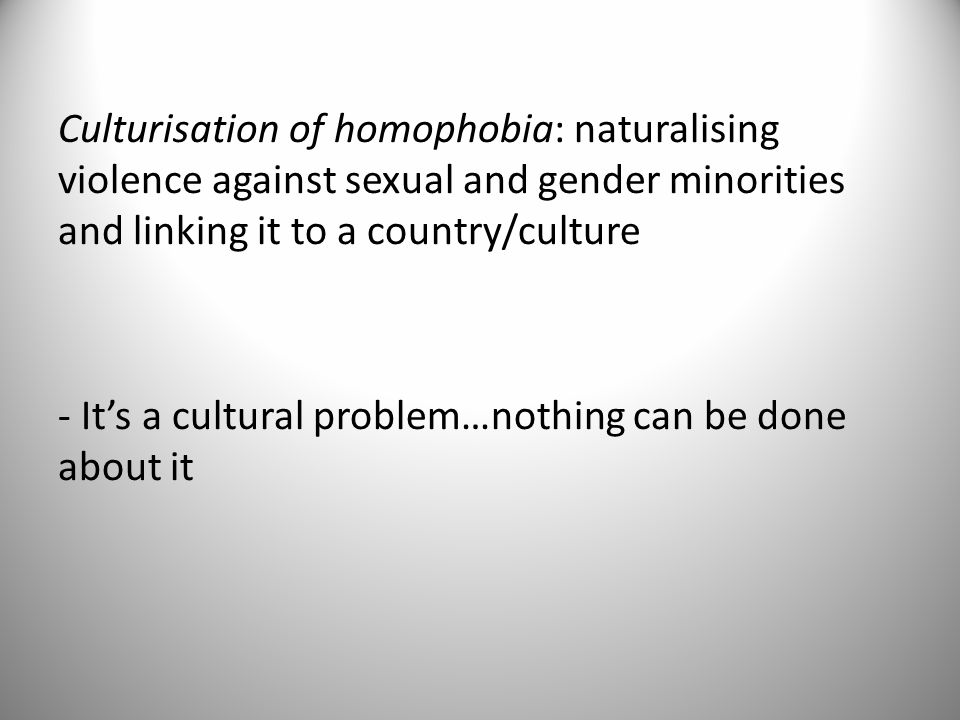 Culturisation of homophobia: naturalising violence against sexual and gender minorities and linking it to a country/culture - Its a cultural problem…nothing can be done about it