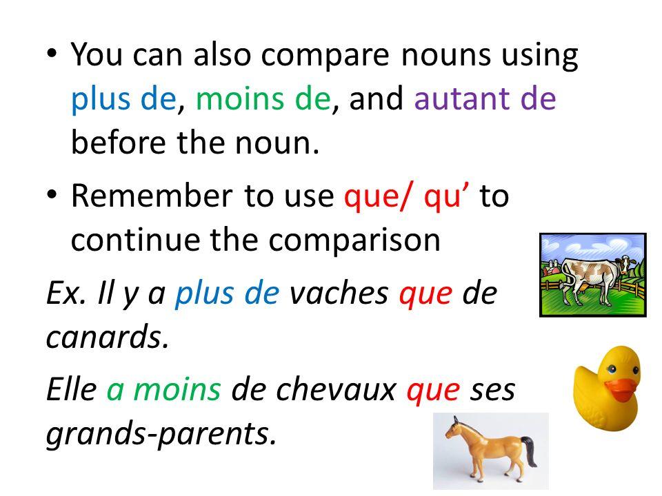 You can also compare nouns using plus de, moins de, and autant de before the noun. Remember to use que/ qu to continue the comparison Ex. Il y a plus