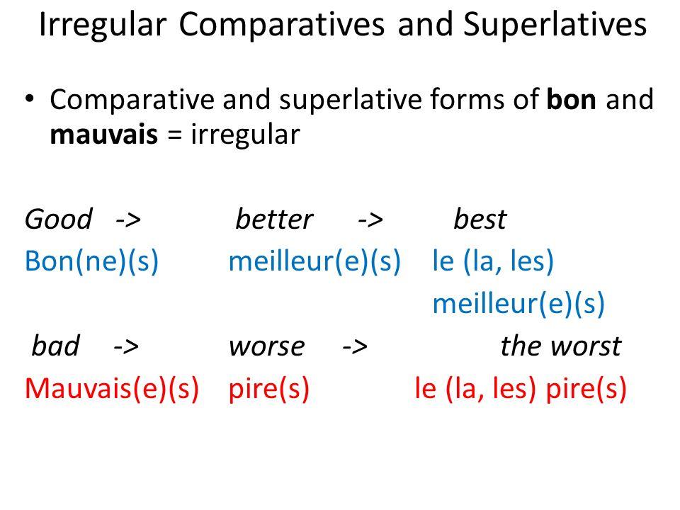 Irregular Comparatives and Superlatives Comparative and superlative forms of bon and mauvais = irregular Good -> better -> best Bon(ne)(s)meilleur(e)(s)le (la, les) meilleur(e)(s) bad ->worse ->the worst Mauvais(e)(s)pire(s) le (la, les) pire(s)