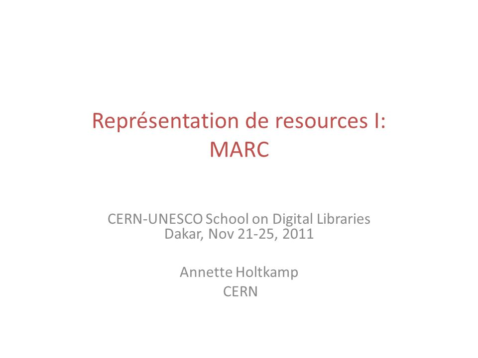 Représentation de resources I: MARC CERN-UNESCO School on Digital Libraries Dakar, Nov 21-25, 2011 Annette Holtkamp CERN