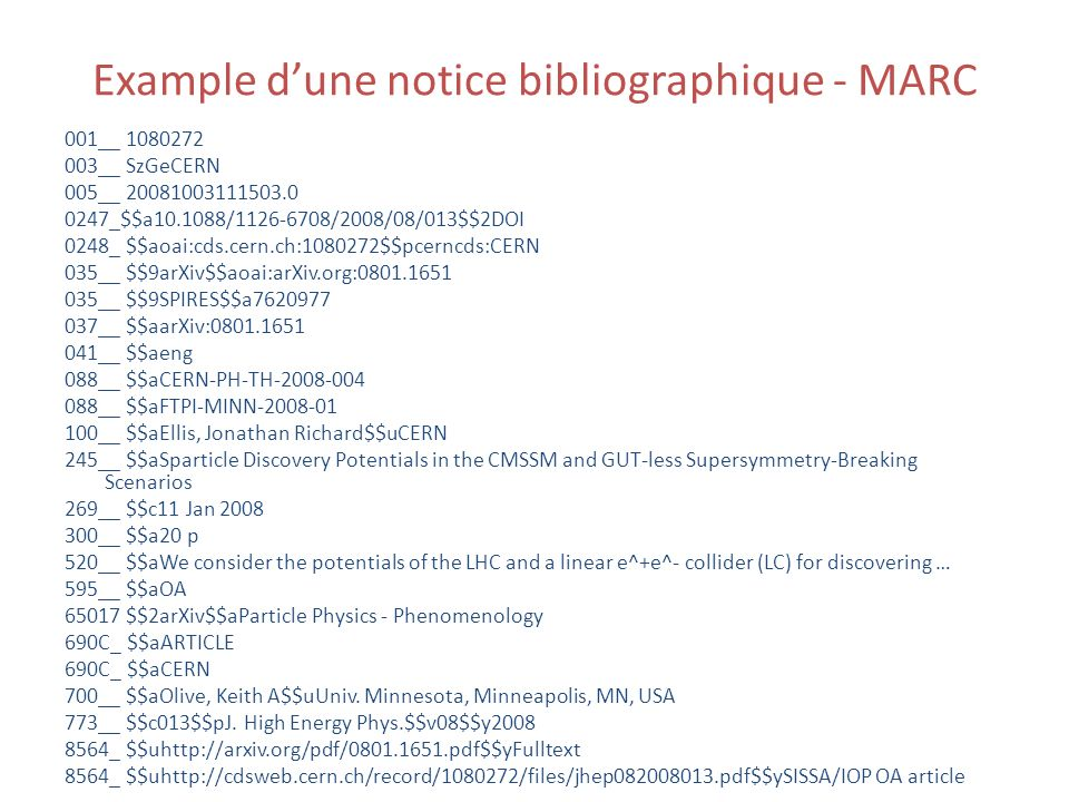 Example dune notice bibliographique - MARC 001__ 1080272 003__ SzGeCERN 005__ 20081003111503.0 0247_$$a10.1088/1126-6708/2008/08/013$$2DOI 0248_ $$aoai:cds.cern.ch:1080272$$pcerncds:CERN 035__ $$9arXiv$$aoai:arXiv.org:0801.1651 035__ $$9SPIRES$$a7620977 037__ $$aarXiv:0801.1651 041__ $$aeng 088__ $$aCERN-PH-TH-2008-004 088__ $$aFTPI-MINN-2008-01 100__ $$aEllis, Jonathan Richard$$uCERN 245__ $$aSparticle Discovery Potentials in the CMSSM and GUT-less Supersymmetry-Breaking Scenarios 269__ $$c11 Jan 2008 300__ $$a20 p 520__ $$aWe consider the potentials of the LHC and a linear e^+e^- collider (LC) for discovering … 595__ $$aOA 65017 $$2arXiv$$aParticle Physics - Phenomenology 690C_ $$aARTICLE 690C_ $$aCERN 700__ $$aOlive, Keith A$$uUniv.