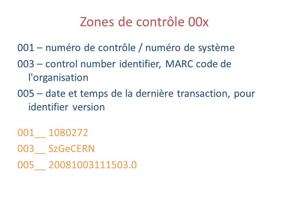 Zones de contrôle 00x 001 – numéro de contrôle / numéro de système 003 – control number identifier, MARC code de l organisation 005 – date et temps de la dernière transaction, pour identifier version 001__ 1080272 003__ SzGeCERN 005__ 20081003111503.0