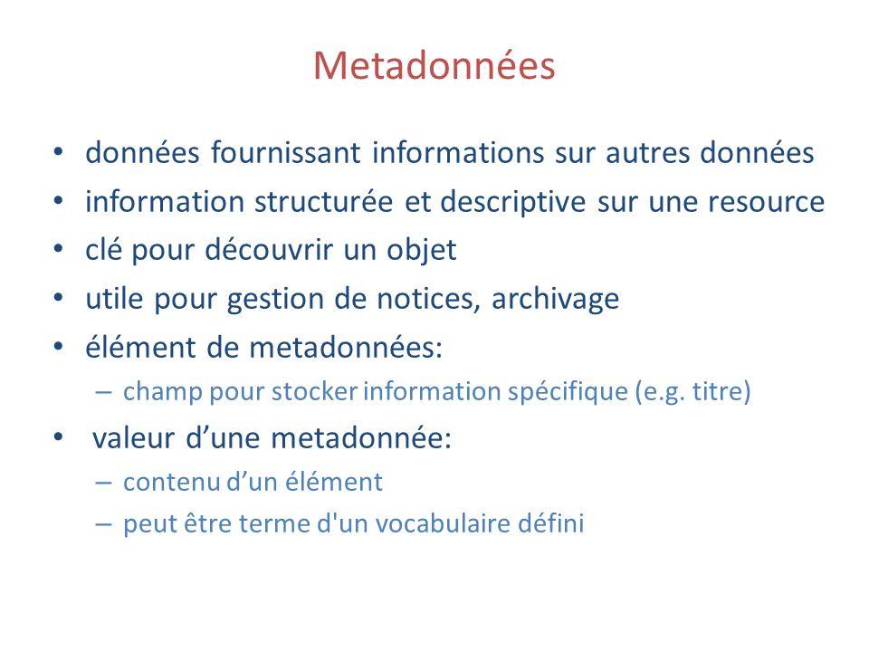 Metadonnées données fournissant informations sur autres données information structurée et descriptive sur une resource clé pour découvrir un objet utile pour gestion de notices, archivage élément de metadonnées: – champ pour stocker information spécifique (e.g.