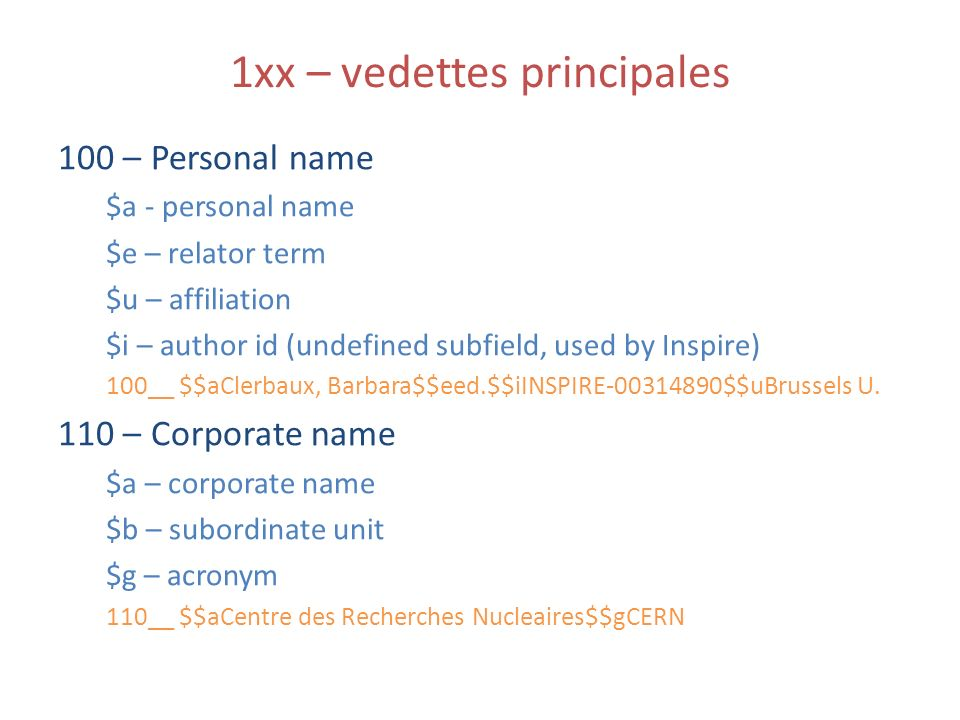 1xx – vedettes principales 100 – Personal name $a - personal name $e – relator term $u – affiliation $i – author id (undefined subfield, used by Inspire) 100__ $$aClerbaux, Barbara$$eed.$$iINSPIRE-00314890$$uBrussels U.