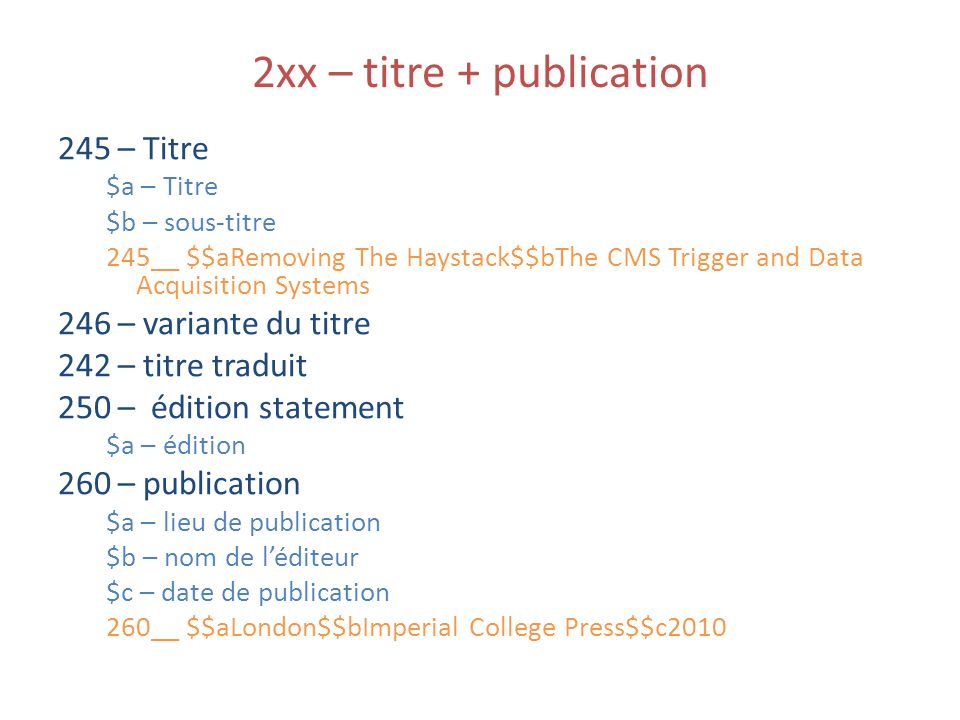 2xx – titre + publication 245 – Titre $a – Titre $b – sous-titre 245__ $$aRemoving The Haystack$$bThe CMS Trigger and Data Acquisition Systems 246 – variante du titre 242 – titre traduit 250 – édition statement $a – édition 260 – publication $a – lieu de publication $b – nom de léditeur $c – date de publication 260__ $$aLondon$$bImperial College Press$$c2010