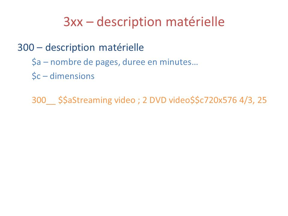 3xx – description matérielle 300 – description matérielle $a – nombre de pages, duree en minutes… $c – dimensions 300__ $$aStreaming video ; 2 DVD video$$c720x576 4/3, 25