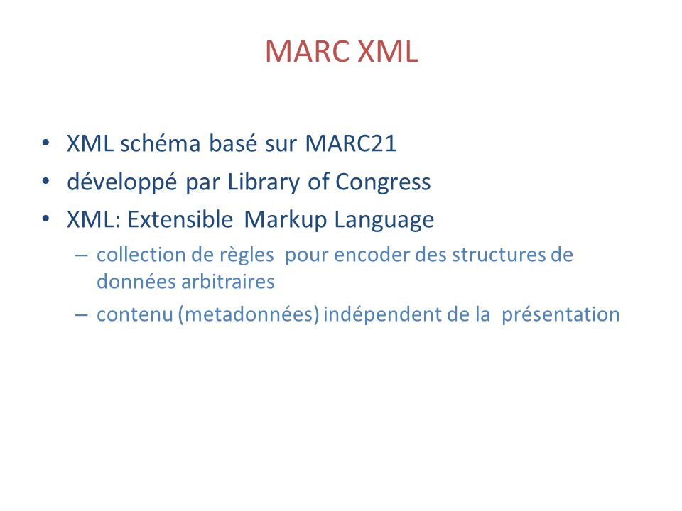 MARC XML XML schéma basé sur MARC21 développé par Library of Congress XML: Extensible Markup Language – collection de règles pour encoder des structur
