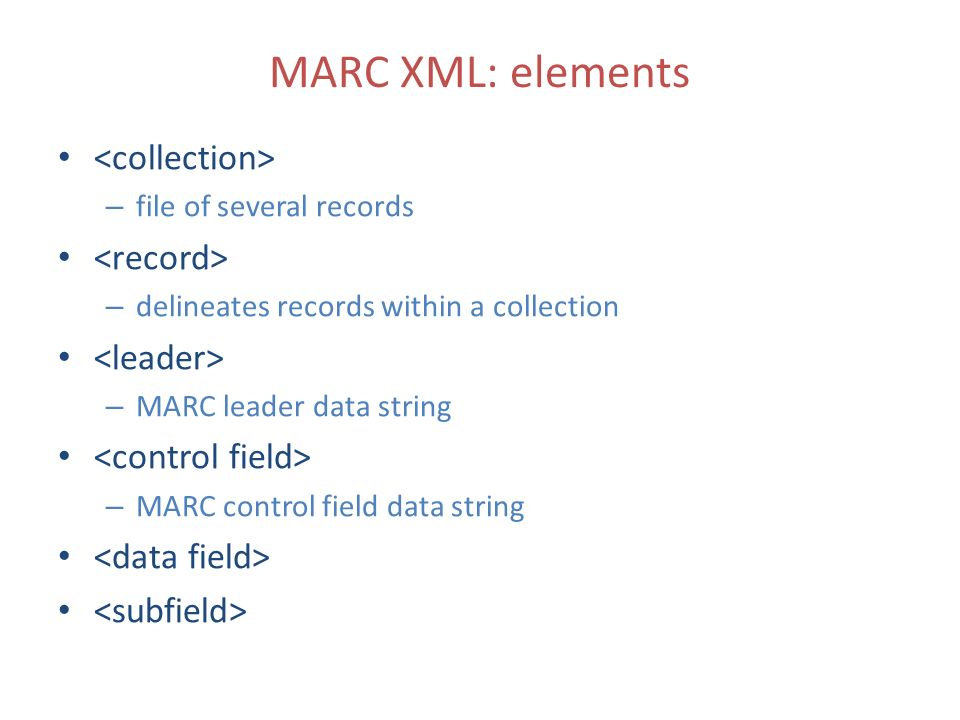 MARC XML: elements – file of several records – delineates records within a collection – MARC leader data string – MARC control field data string
