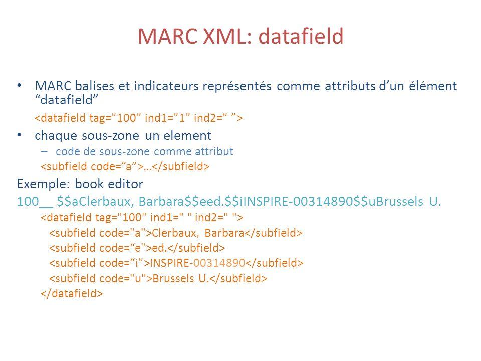 MARC XML: datafield MARC balises et indicateurs représentés comme attributs dun élément datafield chaque sous-zone un element – code de sous-zone comme attribut … Exemple: book editor 100__ $$aClerbaux, Barbara$$eed.$$iINSPIRE-00314890$$uBrussels U.
