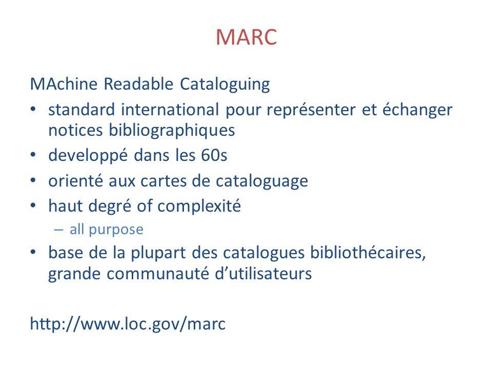 MARC MAchine Readable Cataloguing standard international pour représenter et échanger notices bibliographiques developpé dans les 60s orienté aux cartes de cataloguage haut degré of complexité – all purpose base de la plupart des catalogues bibliothécaires, grande communauté dutilisateurs http://www.loc.gov/marc