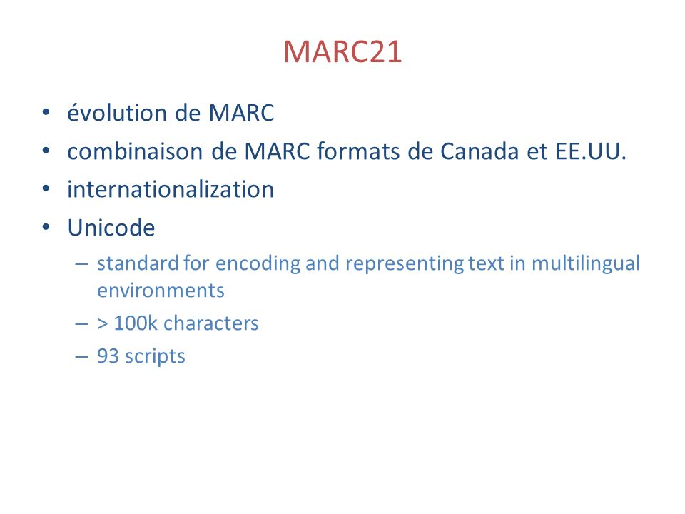 MARC21 évolution de MARC combinaison de MARC formats de Canada et EE.UU. internationalization Unicode – standard for encoding and representing text in