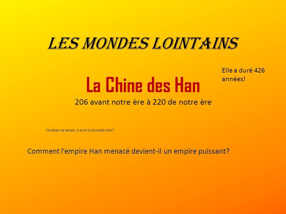 Les mondes lointains La Chine des Han 206 avant notre ère à 220 de notre ère Combien de temps a duré la dynastie Han.
