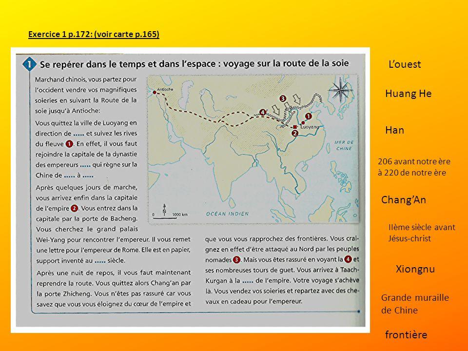 Exercice 1 p.172: (voir carte p.165) Louest Huang He Han 206 avant notre ère à 220 de notre ère ChangAn IIème siècle avant Jésus-christ Xiongnu Grande muraille de Chine frontière