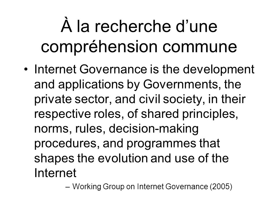À la recherche dune compréhension commune Internet Governance is the development and applications by Governments, the private sector, and civil societ