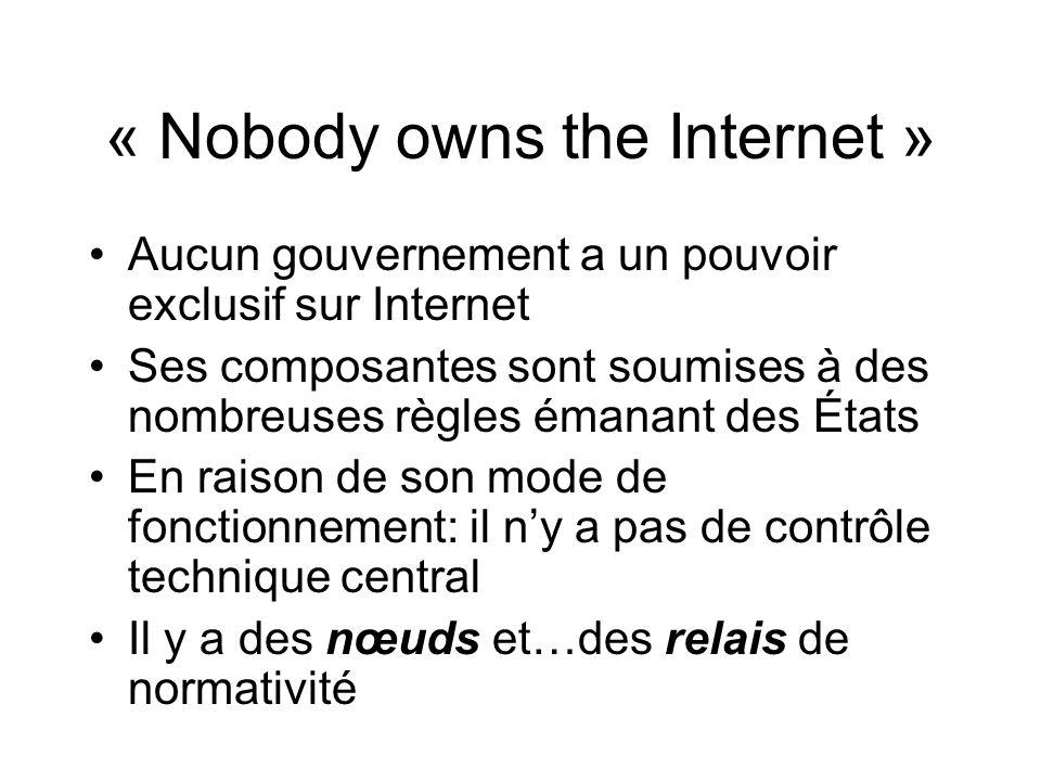 « Nobody owns the Internet » Aucun gouvernement a un pouvoir exclusif sur Internet Ses composantes sont soumises à des nombreuses règles émanant des États En raison de son mode de fonctionnement: il ny a pas de contrôle technique central Il y a des nœuds et…des relais de normativité