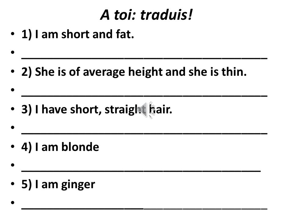 A toi: traduis.1) I am short and fat.