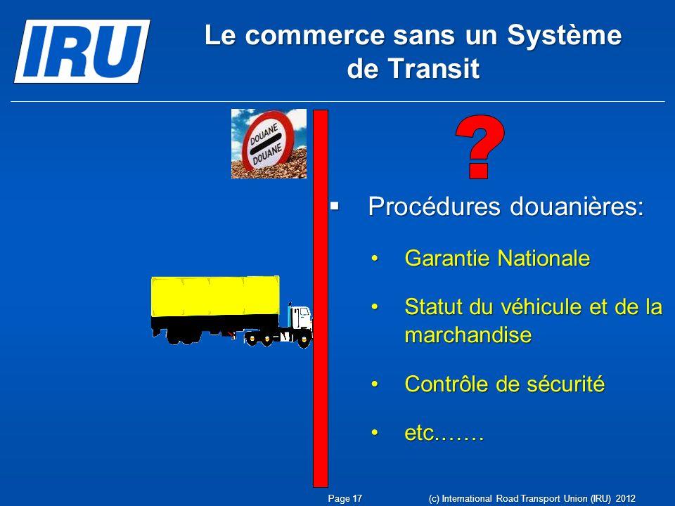 Procédures douanières: Procédures douanières: Garantie NationaleGarantie Nationale Statut du véhicule et de la marchandiseStatut du véhicule et de la marchandise Contrôle de sécuritéContrôle de sécurité etc.……etc.…… Le commerce sans un Système de Transit Page 17 (c) International Road Transport Union (IRU) 2012