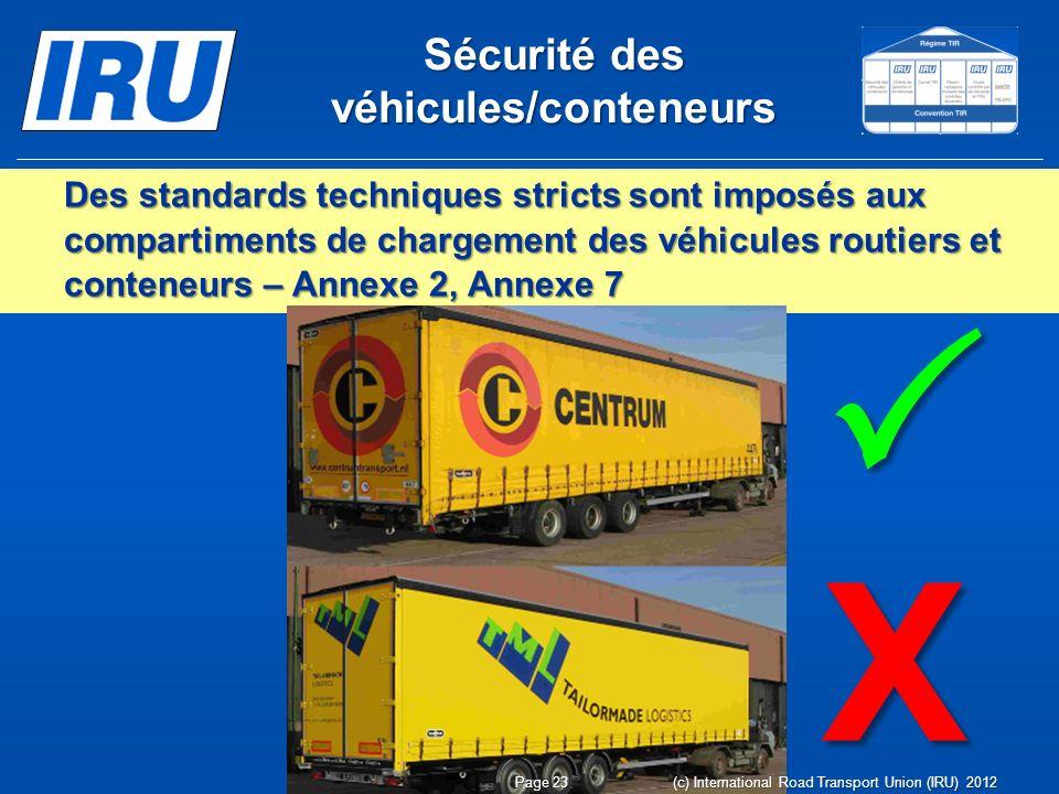 Sécurité des véhicules/conteneurs Des standards techniques stricts sont imposés aux compartiments de chargement des véhicules routiers et conteneurs – Annexe 2, Annexe 7 X Page 23 (c) International Road Transport Union (IRU) 2012