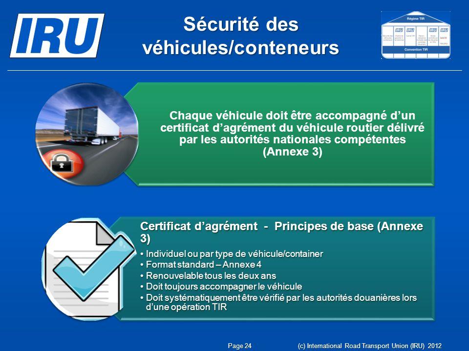 Sécurité des véhicules/conteneurs Chaque véhicule doit être accompagné dun certificat dagrément du véhicule routier délivré par les autorités nationales compétentes (Annexe 3) Certificat dagrément - Principes de base (Annexe 3) Individuel ou par type de véhicule/containerIndividuel ou par type de véhicule/container Format standard – Annexe 4Format standard – Annexe 4 Renouvelable tous les deux ansRenouvelable tous les deux ans Doit toujours accompagner le véhiculeDoit toujours accompagner le véhicule Doit systématiquement être vérifié par les autorités douanières lors dune opération TIRDoit systématiquement être vérifié par les autorités douanières lors dune opération TIR Page 24 (c) International Road Transport Union (IRU) 2012