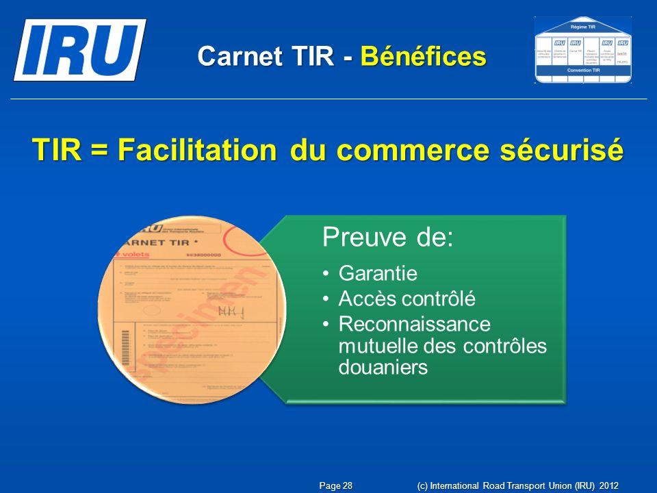 Carnet TIR - Bénéfices Preuve de: GarantieGarantie Accès contrôléAccès contrôlé Reconnaissance mutuelle des contrôles douaniersReconnaissance mutuelle des contrôles douaniers TIR = Facilitation du commerce sécurisé Page 28 (c) International Road Transport Union (IRU) 2012