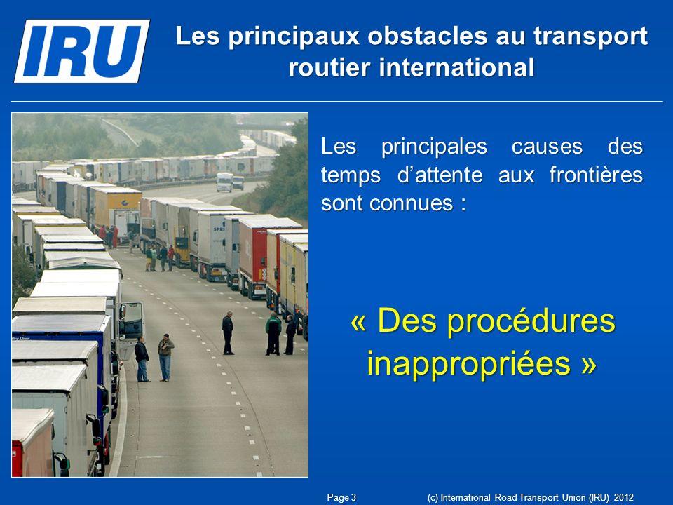 Les principaux obstacles au transport routier international Les principales causes des temps dattente aux frontières sont connues : « Des procédures inappropriées » Page 3 (c) International Road Transport Union (IRU) 2012