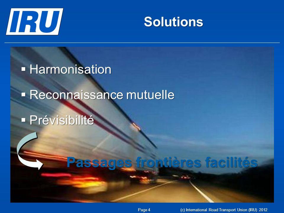 Solutions Harmonisation Harmonisation Reconnaissance mutuelle Reconnaissance mutuelle Prévisibilité Prévisibilité Passages frontières facilités Passages frontières facilités Page 4 (c) International Road Transport Union (IRU) 2012