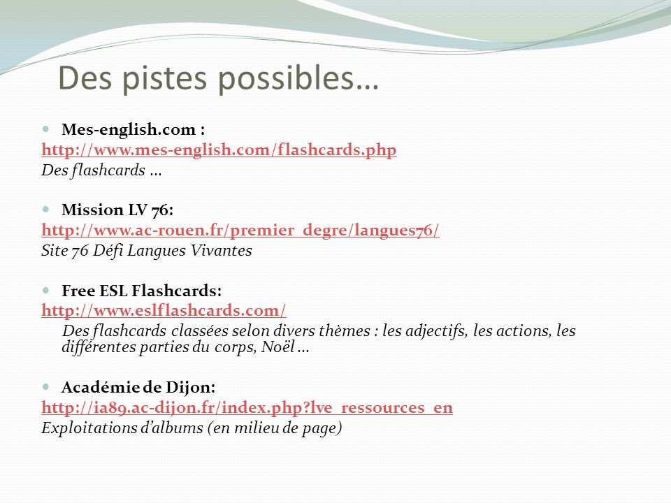 Mes-english.com : http://www.mes-english.com/flashcards.php Des flashcards... Mission LV 76: http://www.ac-rouen.fr/premier_degre/langues76/ Site 76 D