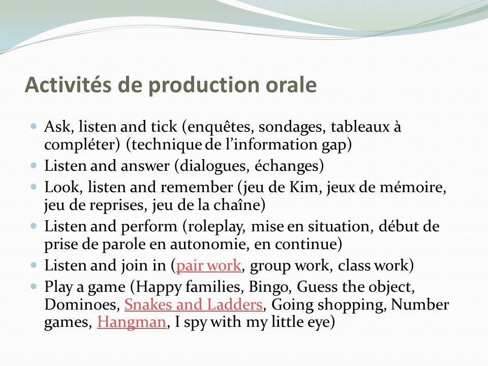 Activités de production orale Ask, listen and tick (enquêtes, sondages, tableaux à compléter) (technique de linformation gap) Listen and answer (dialo