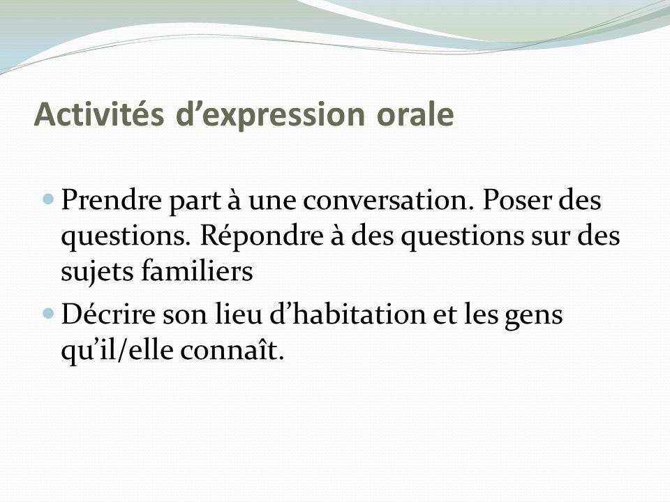 Activités dexpression orale Prendre part à une conversation. Poser des questions. Répondre à des questions sur des sujets familiers Décrire son lieu d