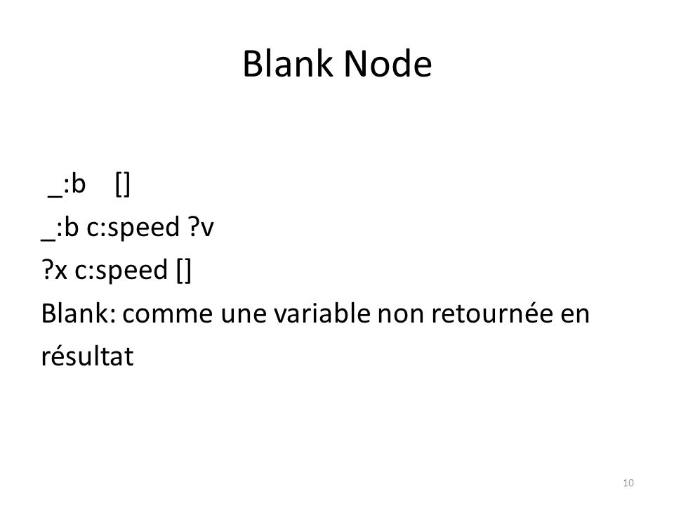 Blank Node _:b [] _:b c:speed ?v ?x c:speed [] Blank: comme une variable non retournée en résultat 10
