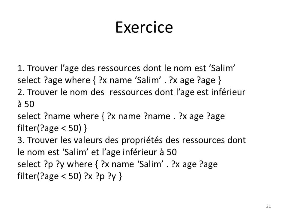 Exercice 1. Trouver lage des ressources dont le nom est Salim select ?age where { ?x name Salim. ?x age ?age } 2. Trouver le nom des ressources dont l