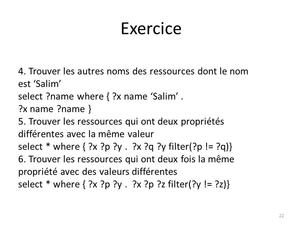 Exercice 4. Trouver les autres noms des ressources dont le nom est Salim select ?name where { ?x name Salim. ?x name ?name } 5. Trouver les ressources