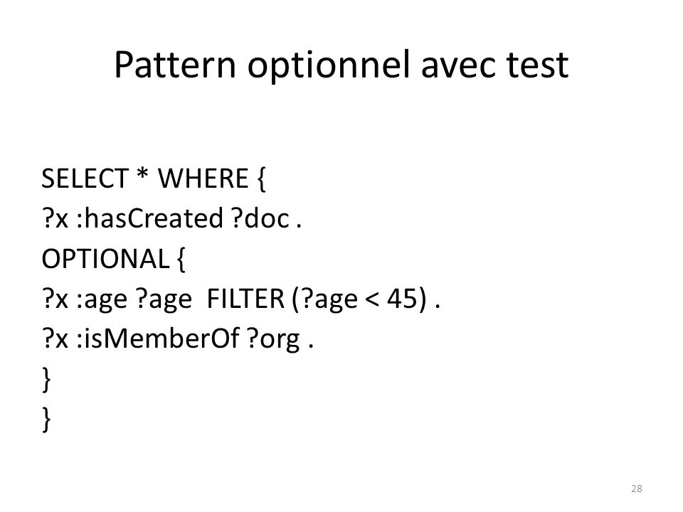 Pattern optionnel avec test SELECT * WHERE { ?x :hasCreated ?doc. OPTIONAL { ?x :age ?age FILTER (?age < 45). ?x :isMemberOf ?org. } 28