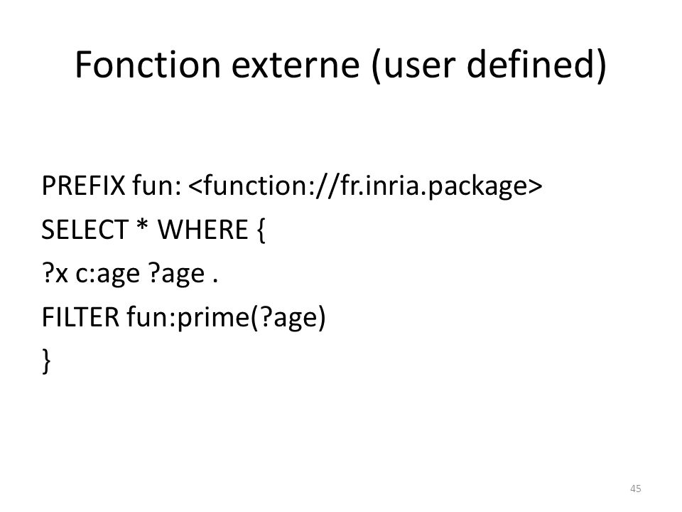 Fonction externe (user defined) PREFIX fun: SELECT * WHERE { x c:age age.