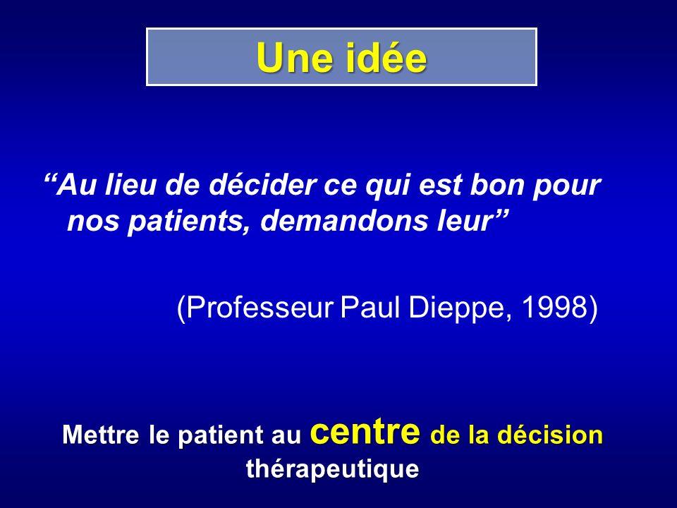 Une idée Au lieu de décider ce qui est bon pour nos patients, demandons leur (Professeur Paul Dieppe, 1998) Mettre le patient au centre de la décision thérapeutique