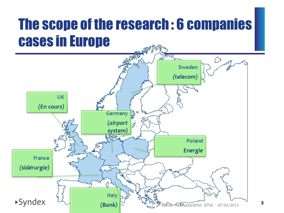 Atelier Restructuration ETUC - 07/03/2013 9 The scope of the research : 6 companies cases in Europe UK (En cours) UK (En cours) Sweden (telecom) Swede