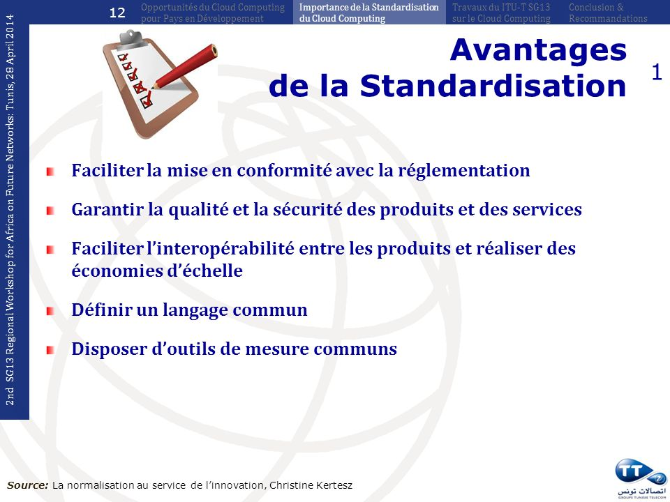 Avantages de la Standardisation 1 Faciliter la mise en conformité avec la réglementation Garantir la qualité et la sécurité des produits et des services Faciliter linteropérabilité entre les produits et réaliser des économies déchelle Définir un langage commun Disposer doutils de mesure communs Source: La normalisation au service de linnovation, Christine Kertesz 2nd SG13 Regional Workshop for Africa on Future Networks: Tunis, 28 April 2014 Conclusion & Recommandations Travaux du ITU-T SG13 sur le Cloud Computing Importance de la Standardisation du Cloud Computing Opportunités du Cloud Computing pour Pays en Développement 12