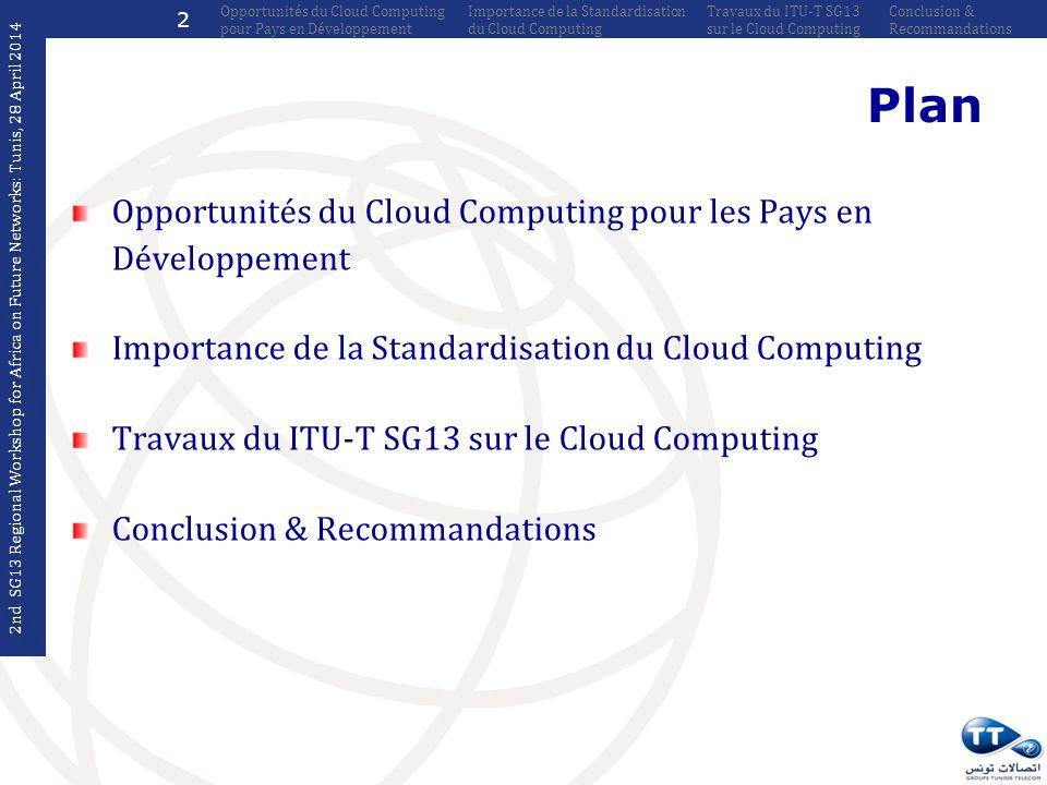 Q17/13 ITU-T Y.3501 (Approuvée en 05/2013) Cloud computing framework and high-level requirements Q18/13 ITU-T Y.3510 (Approuvée en 05/2013) Cloud Computing Infrastructure Requirements ITU-T Y.3511 (Approuvée en 03/2014) Framework of inter-cloud for network and infrastructure Q19/13 ITU-T Y.3520 (Approuvée en 06/2013) Cloud computing framework for end to end resource management Travaux du SG13 sur le CC Recommandations Approuvées 8 2nd SG13 Regional Workshop for Africa on Future Networks: Tunis, 28 April 2014 Conclusion & Recommandations Travaux du ITU-T SG13 sur le Cloud Computing Importance de la Standardisation du Cloud Computing Opportunités du Cloud Computing pour Pays en Développement 23