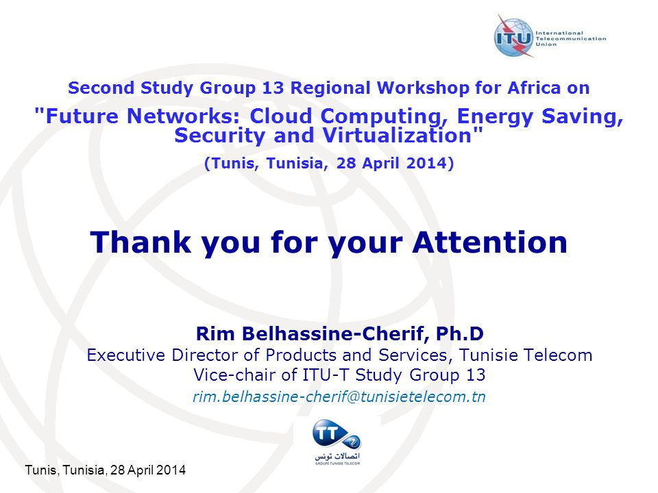 Tunis, Tunisia, 28 April 2014 Thank you for your Attention Rim Belhassine-Cherif, Ph.D Executive Director of Products and Services, Tunisie Telecom Vice-chair of ITU-T Study Group 13 rim.belhassine-cherif@tunisietelecom.tn Second Study Group 13 Regional Workshop for Africa on Future Networks: Cloud Computing, Energy Saving, Security and Virtualization (Tunis, Tunisia, 28 April 2014)