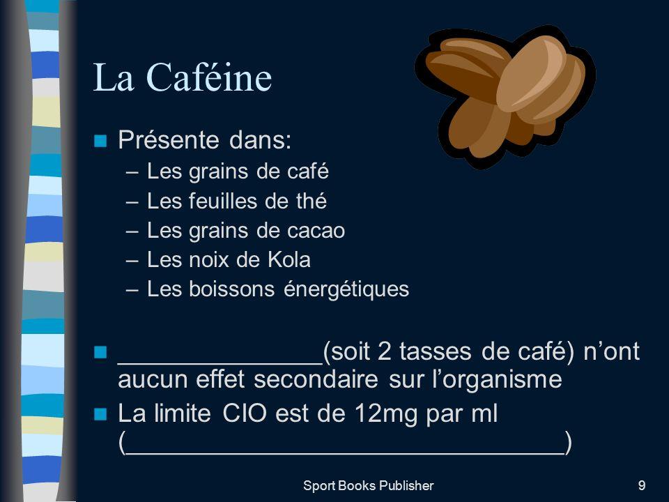 Sport Books Publisher9 La Caféine Présente dans: –Les grains de café –Les feuilles de thé –Les grains de cacao –Les noix de Kola –Les boissons énergét