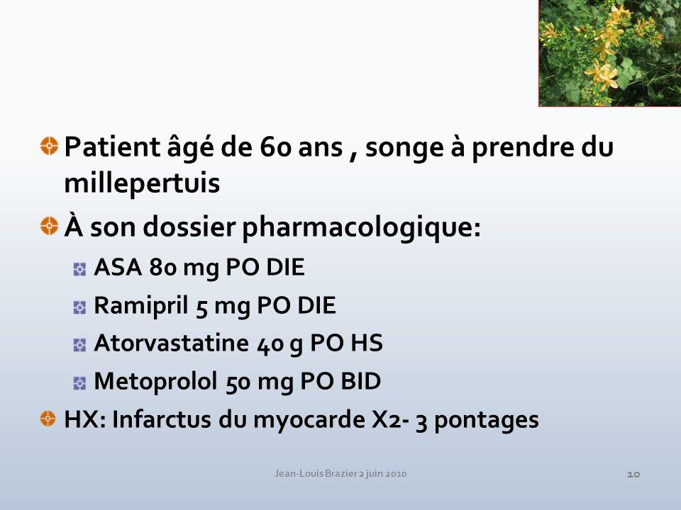 Jean-Louis Brazier 2 juin 2010 10 Patient âgé de 60 ans, songe à prendre du millepertuis À son dossier pharmacologique: ASA 80 mg PO DIE Ramipril 5 mg