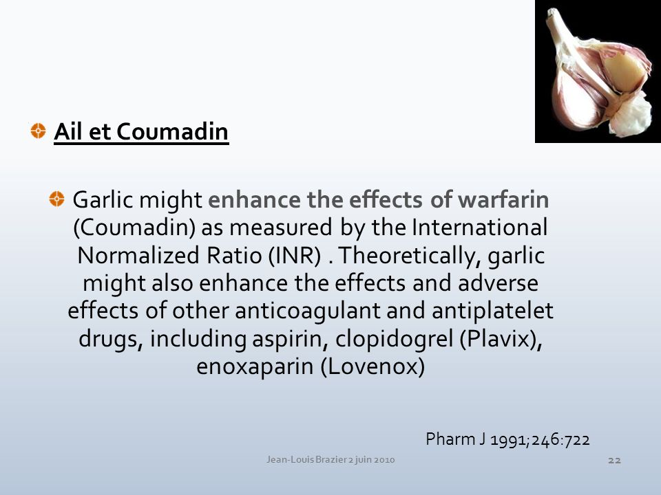 Jean-Louis Brazier 2 juin 2010 22 Ail et Coumadin Garlic might enhance the effects of warfarin (Coumadin) as measured by the International Normalized Ratio (INR).