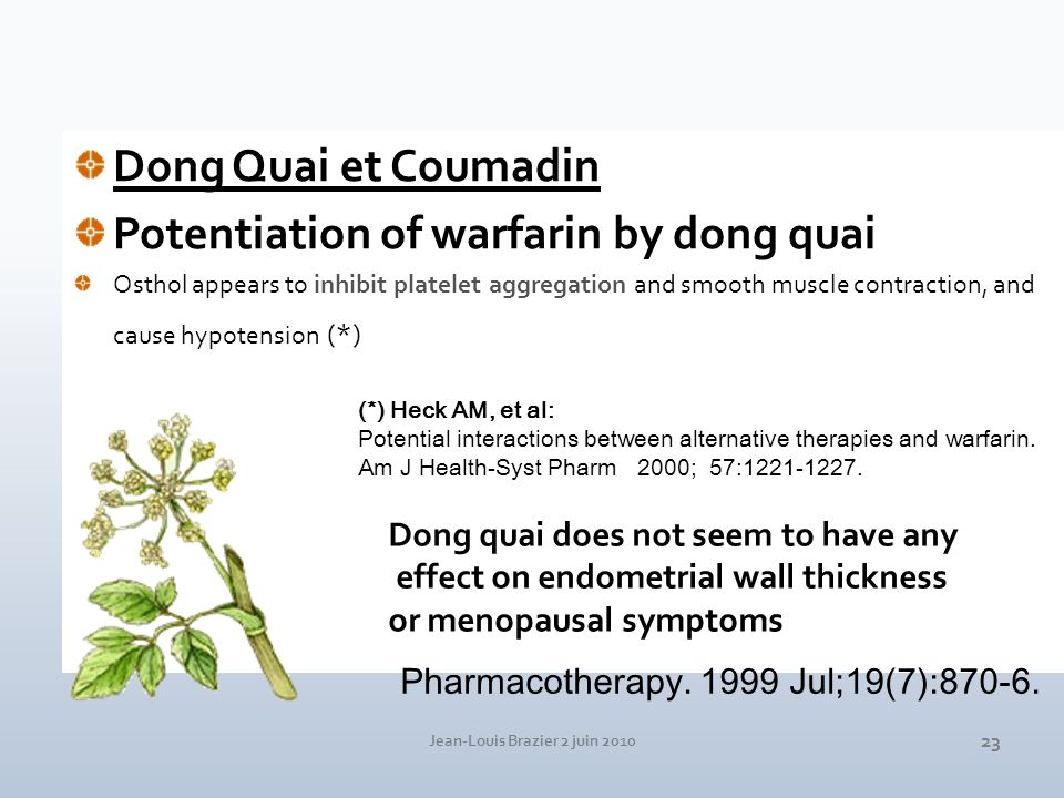 Jean-Louis Brazier 2 juin 2010 23 Dong Quai et Coumadin Potentiation of warfarin by dong quai Osthol appears to inhibit platelet aggregation and smooth muscle contraction, and cause hypotension (*) Pharmacotherapy.