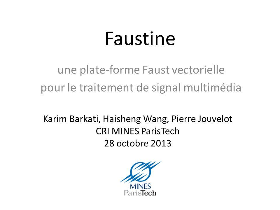 Faustine une plate-forme Faust vectorielle pour le traitement de signal multimédia Karim Barkati, Haisheng Wang, Pierre Jouvelot CRI MINES ParisTech 28 octobre 2013