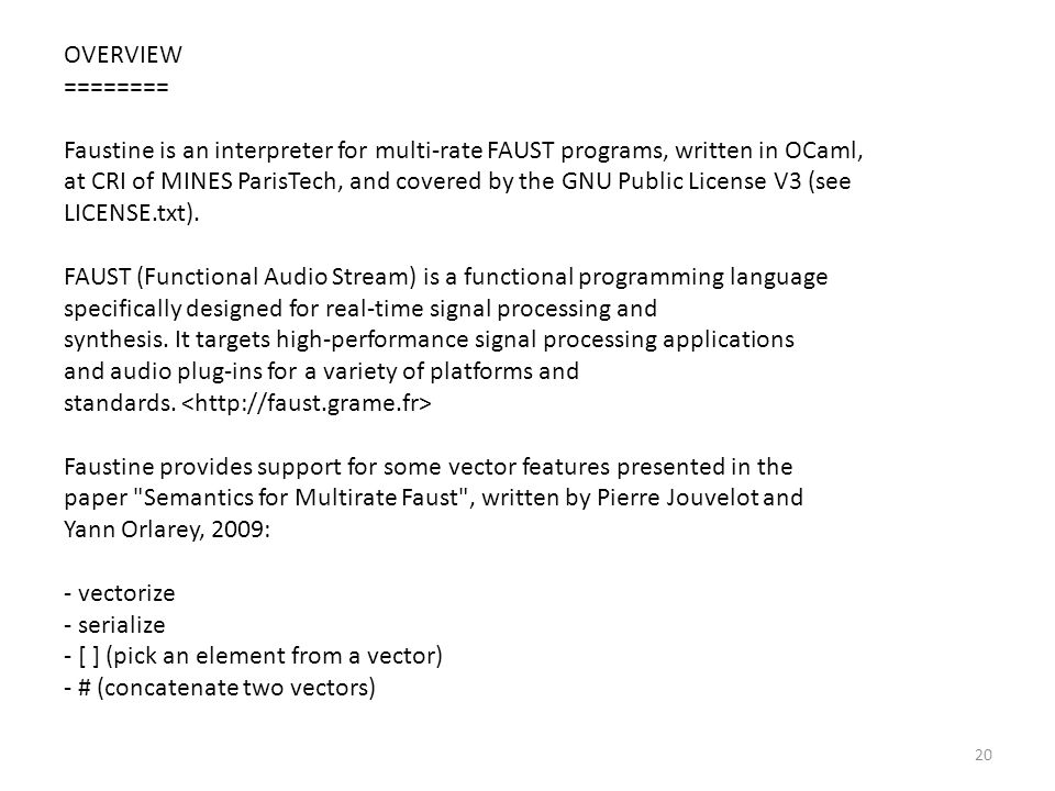OVERVIEW ======== Faustine is an interpreter for multi-rate FAUST programs, written in OCaml, at CRI of MINES ParisTech, and covered by the GNU Public