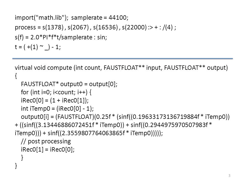 import( math.lib ); samplerate = 44100; process = s(1378), s(2067), s(16536), s(22000) :> + : /(4) ; s(f) = 2.0*PI*f*t/samplerate : sin; t = ( +(1) ~ _) - 1; 3 virtual void compute (int count, FAUSTFLOAT** input, FAUSTFLOAT** output) { FAUSTFLOAT* output0 = output[0]; for (int i=0; i<count; i++) { iRec0[0] = (1 + iRec0[1]); int iTemp0 = (iRec0[0] - 1); output0[i] = (FAUSTFLOAT)(0.25f * (sinf((0.19633173136719884f * iTemp0)) + ((sinf((3.13446886072451f * iTemp0)) + sinf((0.2944975970507983f * iTemp0))) + sinf((2.3559807764063865f * iTemp0))))); // post processing iRec0[1] = iRec0[0]; }