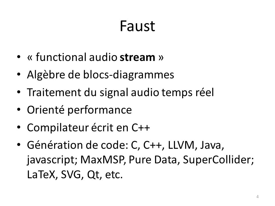 Faust « functional audio stream » Algèbre de blocs-diagrammes Traitement du signal audio temps réel Orienté performance Compilateur écrit en C++ Génér