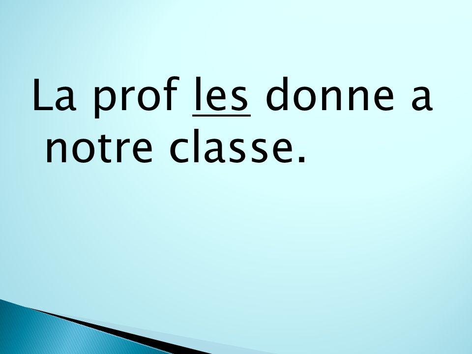 La prof les donne a notre classe.