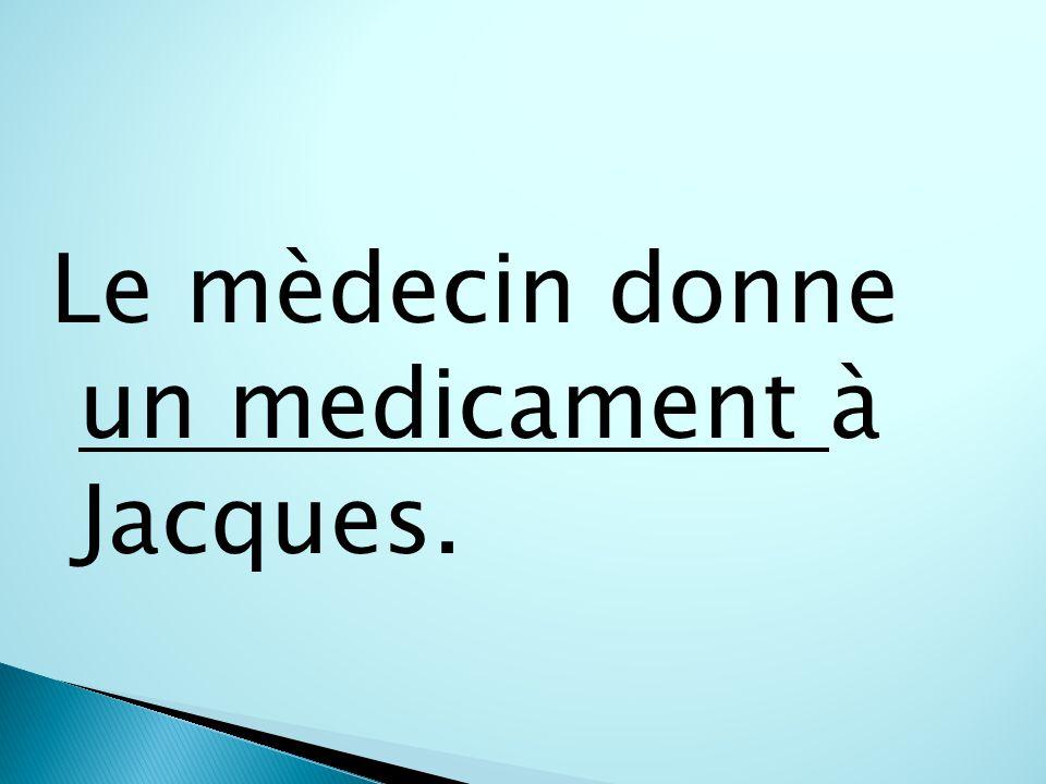 Le mèdecin donne un medicament à Jacques.